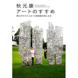 秋元康アートのすすめ 29人のゲストとめぐる美術館の楽しみ方 秋元康 著 の商品画像|ナビ