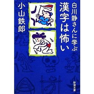 白川静さんに学ぶ漢字は怖い 新潮文庫/小山鉄郎【著】