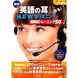 絶対『英語の耳』になる!NEWSリスニング超難関トレーニング50/長尾和夫,アンディバーガー【著】