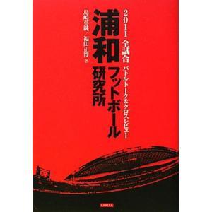 浦和フットボール研究所 2011J1全試合バトルトーク&クロスレビュー/島崎英純,福田正博【著】