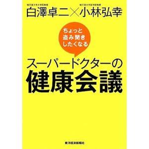 ちょっと盗み聞きしたくなるスーパードクターの健康会議/白澤卓二,小林弘幸【著】|bookoffonline