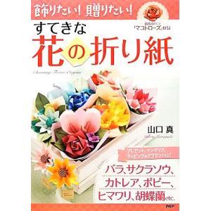 飾りたい!贈りたい!すてきな花の折り紙/山口真【著】