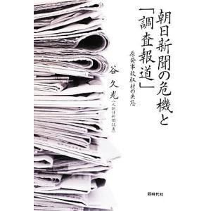 朝日新聞の危機と「調査報道」 原発事故取材の失態/谷久光【著】