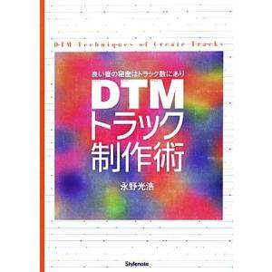 DTMトラック制作術 良い音の秘密はトラック数にあり/永野光浩【著】
