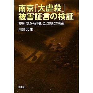 南京「大虐殺」被害証言の検証 技術屋が解明した虚構の構造/川野元雄【著】