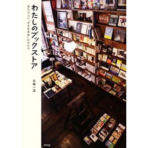 わたしのブックストア あたらしい「小さな本屋」のかたち/北條一浩【著】