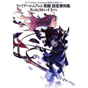 ファイアーエムブレム 覚醒 設定資料集 Knights of Iris/電撃攻略本編集部【編】
