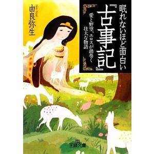 眠れないほど面白い『古事記』 王様文庫/由良弥生【著】