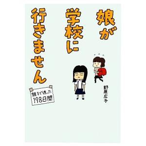 娘が学校に行きません 親子で迷った198日間/野原広子【著】