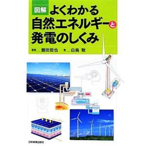 図解 よくわかる自然エネルギーと発電のしくみ/飯田哲也【監修】,白鳥敬【著】