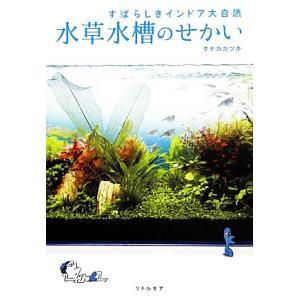 水草水槽のせかい すばらしきインドア大自然/タナカカツキ【著】