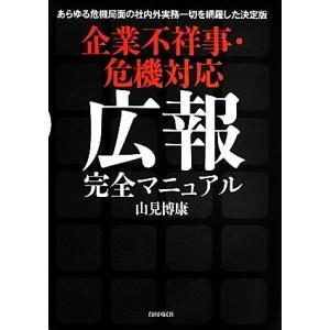 企業不祥事・危機対応広報完全マニュアル/山見博康【著】