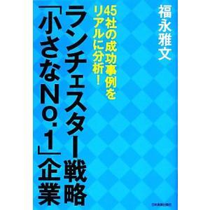 ランチェスター戦略「小さなNo.1」企業 45社の成功事例をリアルに分析!/福永雅文【著】
