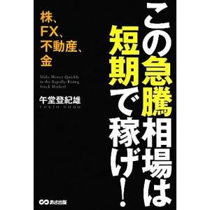 この急騰相場は短期で稼げ! 株、FX、不動産、金/午堂登紀雄【著】