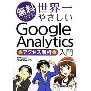 無料でできる!世界一やさしいGoogle Analyticsアクセス解析入門/丸山耕二【著】