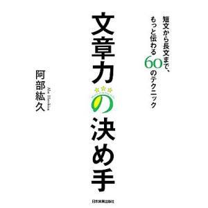 文章力の決め手 短文から長文まで、もっと伝わる60のテクニック/阿部紘久【著】