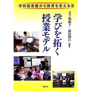 学びを拓く授業モデル(3) 学校図書館から教育を変える/五十嵐絹子,藤田利江【編著】