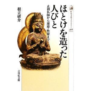 ほとけを造った人びと 止利仏師から運慶・快慶まで 歴史文化ライブラリー366/根立研介【著】