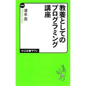 教養としてのプログラミング講座 中公新書ラクレ/清水亮【著】