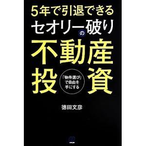 5年で引退できる セオリー破りの不動産投資 「物件選び」で自由を手にする/徳田文彦(著者)