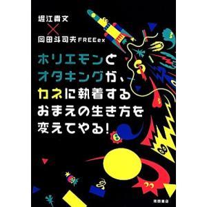 ホリエモンとオタキングが、カネに執着するおまえの生き方を変えてやる!/堀江貴文(著者),岡田斗司夫FREEex(編者) bookoffonline