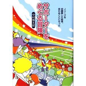 サポーターをめぐる冒険 Jリーグを初観戦した結果、思わぬことになった/中村慎太郎(著者)
