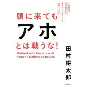 頭に来てもアホとは戦うな! 人間関係を思い通りにし、最高のパフォーマンスを実現する方法/田村耕太郎(...