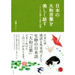 日本の大和言葉を美しく話す こころが通じる和の表現/高橋こうじ(著者)