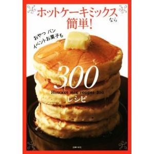 ホットケーキミックスなら簡単!300レシピ おやつ、パン、イベントお菓子も/主婦の友社(編者)