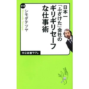 日本一「ふざけた」会社のギリギリセーフな仕事術 中公新書ラクレ518/シモダテツヤ(著者)
