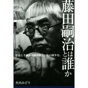 藤田嗣治とは誰か 作品と手紙から読み解く、美の闘争史。/矢内みどり(著者)