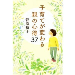 子育てが変わる親の心得37/菅原裕子(著者)