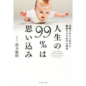 人生の99%は思い込み 支配された人生から脱却するための心理学/鈴木敏昭(著者)