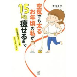 空気でも太るお年頃の私が15kg痩せるまで コミックエッセイ 人生最後のダイエット メディアファクトリーのコミックエッセイ/青沼貴子(著者) bookoffonline