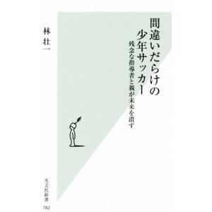 間違いだらけの少年サッカー 残念な指導者と親が未来を潰す 光文社新書782/林壮一(著者)