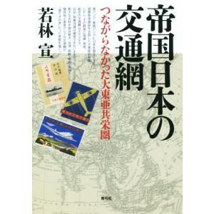 帝国日本の交通網 つながらなかった大東亜共栄圏/若林宣(著者)