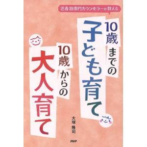 10歳までの子ども育て 10歳からの大人育て 思春期専門カウンセラーが教える/大塚隆司(著者)|bookoffonline