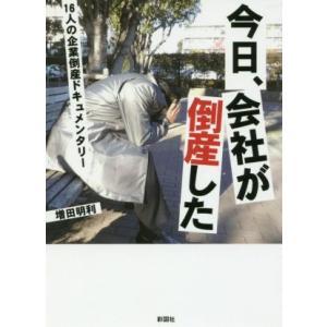 今日、会社が倒産した 16人の企業倒産ドキュメンタリー/増田明利(著者)