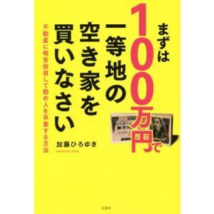 まずは100万円で一等地の空き家を買いなさい 不動産に格安投資して勤め人を卒業する方法/加藤ひろゆき(著者)|bookoffonline