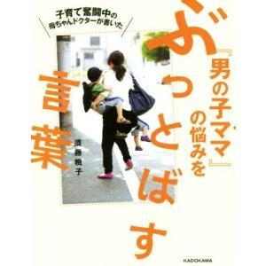 子育て奮闘中の母ちゃんドクターが書いた『男の子ママ』の悩みをぶっとばす言葉/須藤暁子(著者)