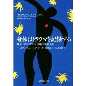 身体はトラウマを記録する 脳・心・体のつながりと回復のための手法/ベッセル・ヴァン・デア・コーク(著者),柴田裕之(訳者)