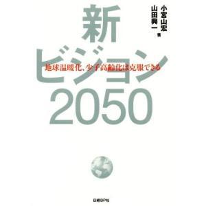 新ビジョン2050 地球温暖化、少子高齢化は克服できる/小宮山宏(著者),山田興一(著者)