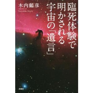 臨死体験で明かされる宇宙の「遺言」/木内鶴彦(著者)
