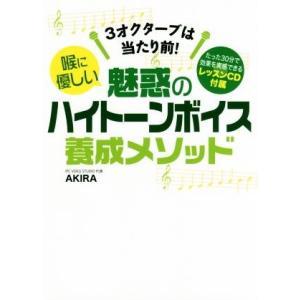 喉に優しい 魅惑のハイトーンボイス養成メソッド 3オクターブは当たり前!/AKIRA(著者)
