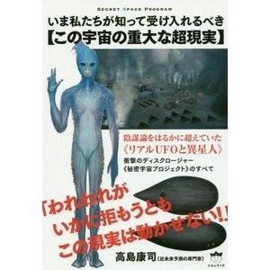 いま私たちが知って受け入れるべき【この宇宙の重大な超現実】 陰謀論をはるかに超えていた《リアルUFOと異星人》 SECRET SPACE PROGRA