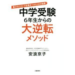 中学受験 6年生からの大逆転メソッド 最少のコストで合格をつかむ60の秘策/安浪京子(著者)