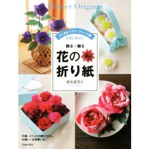飾る・贈る 花の折り紙 すてきなフラワーアレンジ集 生花に見える!/鈴木恵美子(著者)