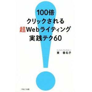 100倍クリックされる超Webライティング実践テク60/東香名子(著者)