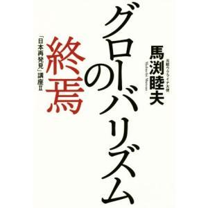グローバリズムの終焉 「日本再発見」講座 II/馬渕睦夫(著者)