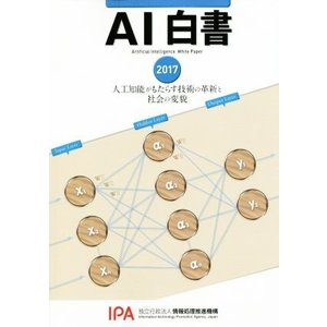AI白書(2017) 人工知能がもたらす技術の革新と社会の変貌/情報処理推進機構AI白書編集委員会(編者)